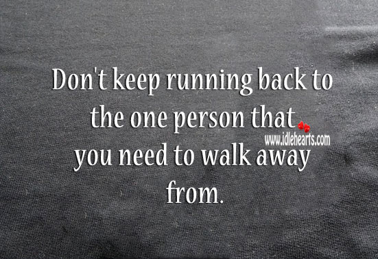 Don't keep running back to the one that you need to walk away from. Image