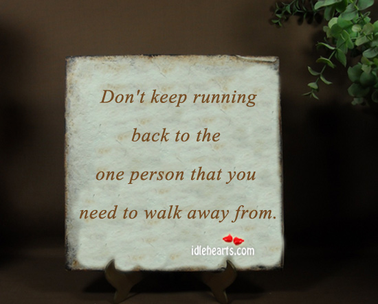 Don't Keep Running Back To The One Person…