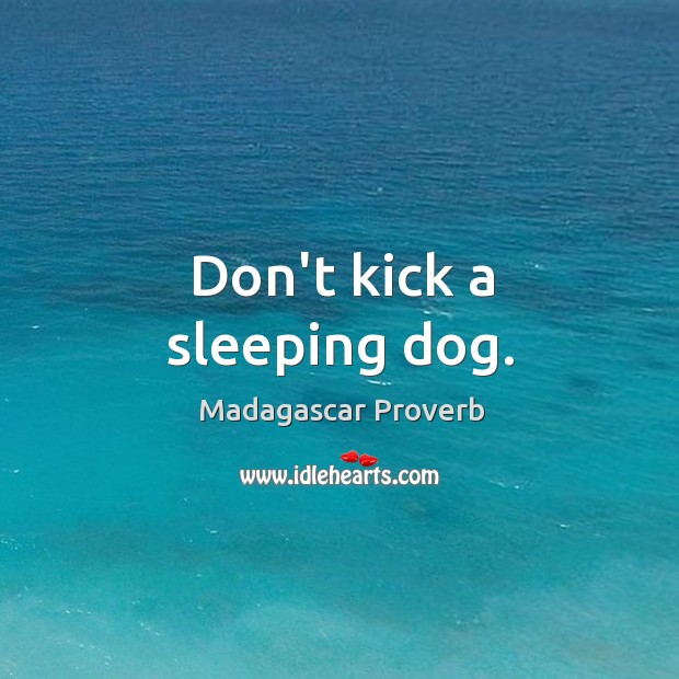 Don't kick a sleeping dog. Madagascar Proverbs Image