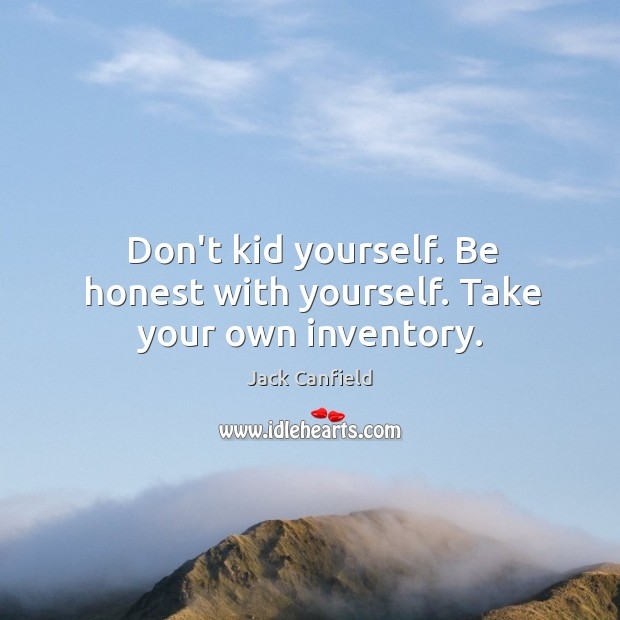 Image, Don't kid yourself. Be honest with yourself. Take your own inventory.