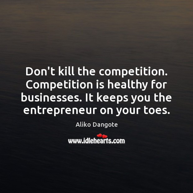 Don't kill the competition. Competition is healthy for businesses. It keeps you Image