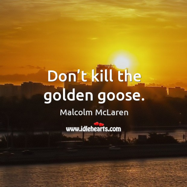 Don't kill the golden goose. Malcolm McLaren Picture Quote