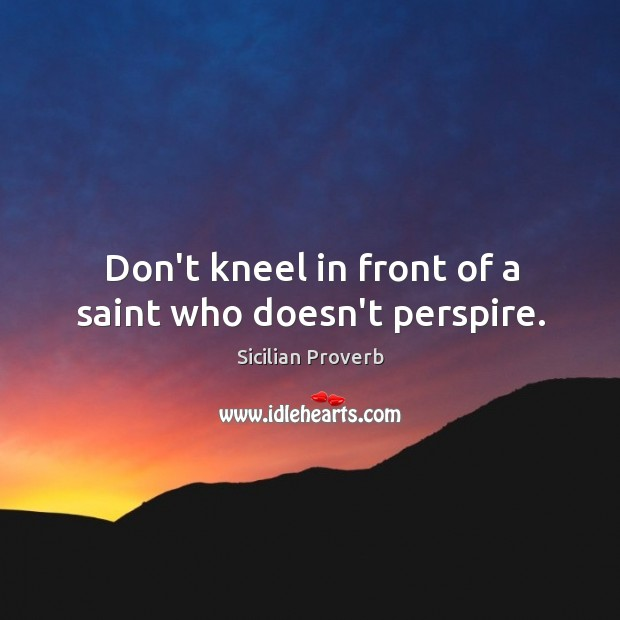 Image, Don't kneel in front of a saint who doesn't perspire.
