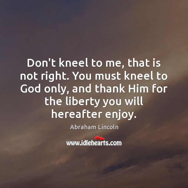 Don't kneel to me, that is not right. You must kneel to Abraham Lincoln Picture Quote