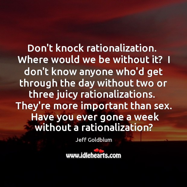 Image, Don't knock rationalization.  Where would we be without it?  I don't know