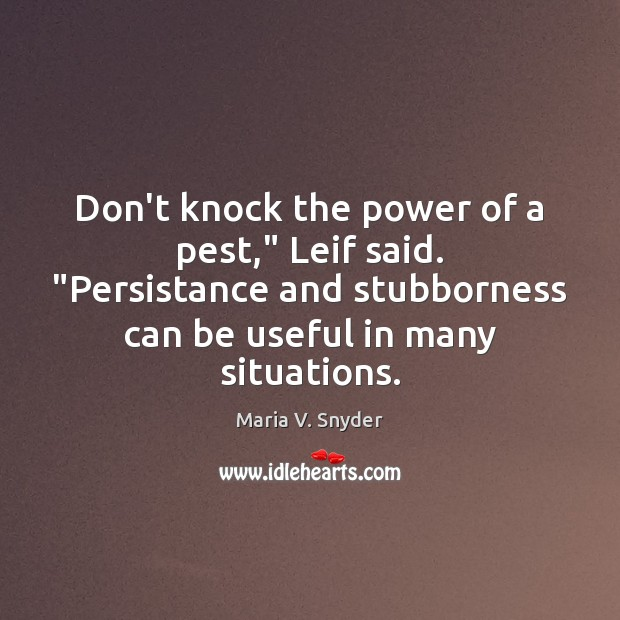"""Don't knock the power of a pest,"""" Leif said. """"Persistance and stubborness Maria V. Snyder Picture Quote"""