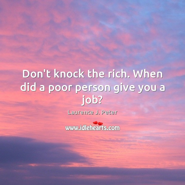 Don't knock the rich. When did a poor person give you a job? Laurence J. Peter Picture Quote