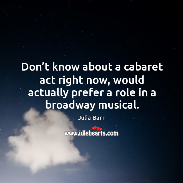 Don't know about a cabaret act right now, would actually prefer a role in a broadway musical. Image