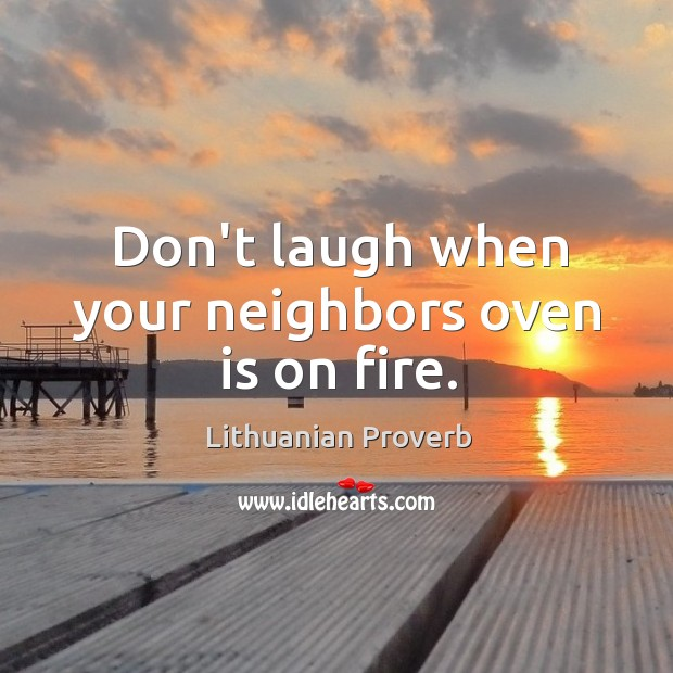 Don't laugh when your neighbors oven is on fire. Lithuanian Proverbs Image