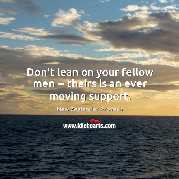 Don't lean on your fellow men — theirs is an ever moving support. New Zealander Proverbs Image