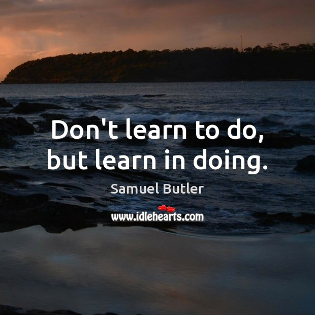 Don't learn to do, but learn in doing. Samuel Butler Picture Quote