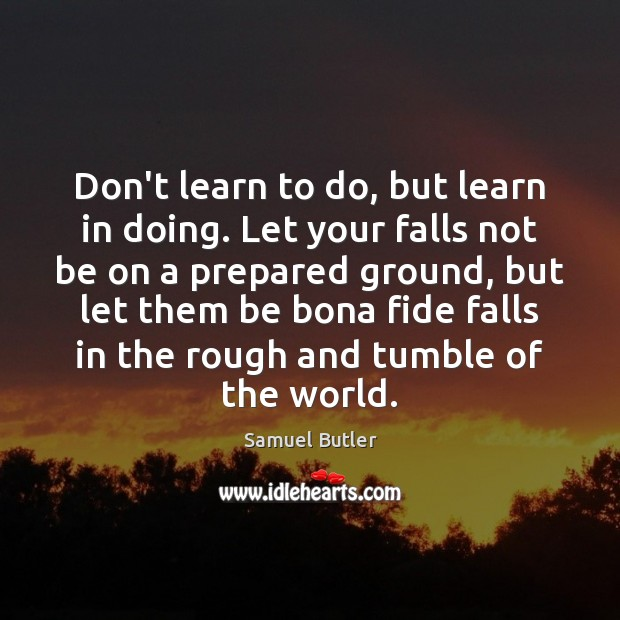 Don't learn to do, but learn in doing. Let your falls not Samuel Butler Picture Quote