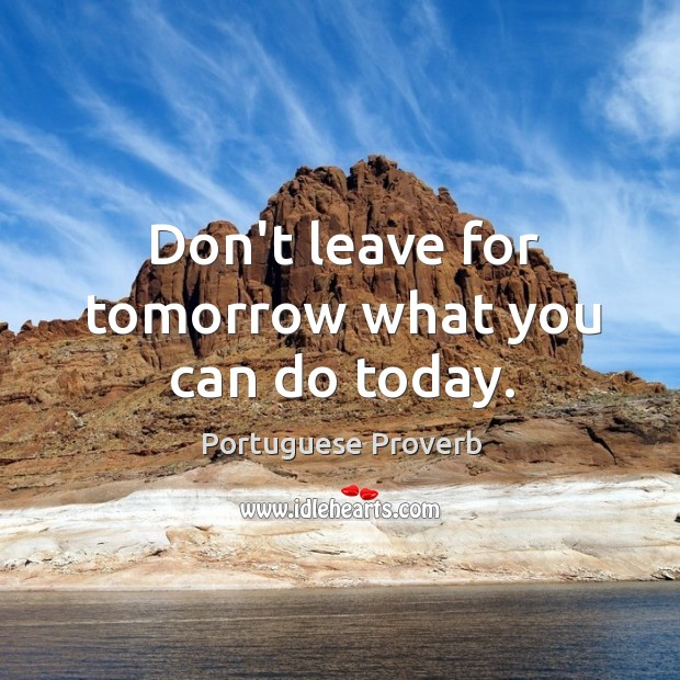 Don't leave for tomorrow what you can do today. Image