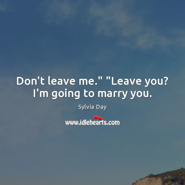 """Don't leave me."""" """"Leave you? I'm going to marry you. Sylvia Day Picture Quote"""