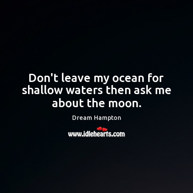 Don't leave my ocean for shallow waters then ask me about the moon. Image