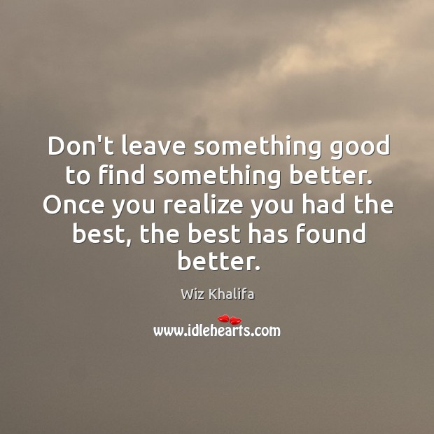 Don't leave something good to find something better. Once you realize you Image
