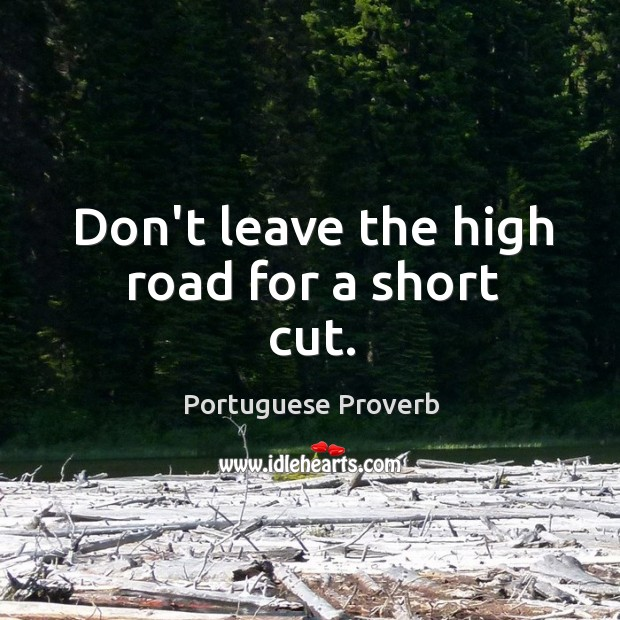 Don't leave the high road for a short cut. Image