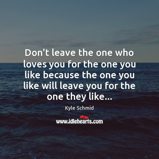 Don't leave the one who loves you for the one you like Kyle Schmid Picture Quote