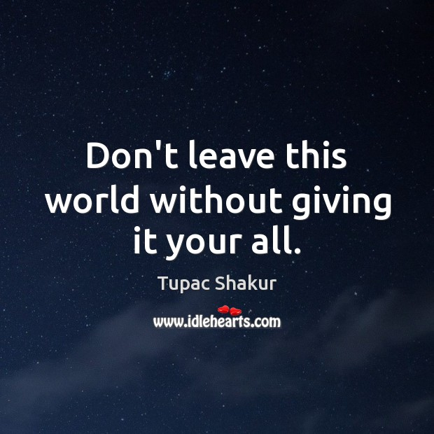 Dont Leave This World Without Giving It Your All