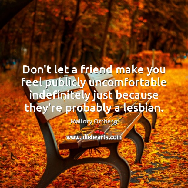 Don't let a friend make you feel publicly uncomfortable indefinitely just because Mallory Ortberg Picture Quote