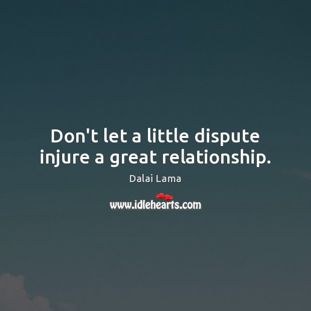 Don't let a little dispute injure a great relationship. Dalai Lama Picture Quote