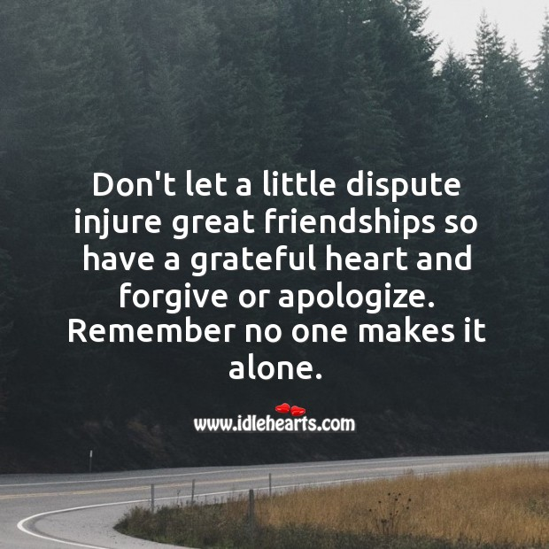 Don't let a little dispute injure great friendships Alone Quotes Image