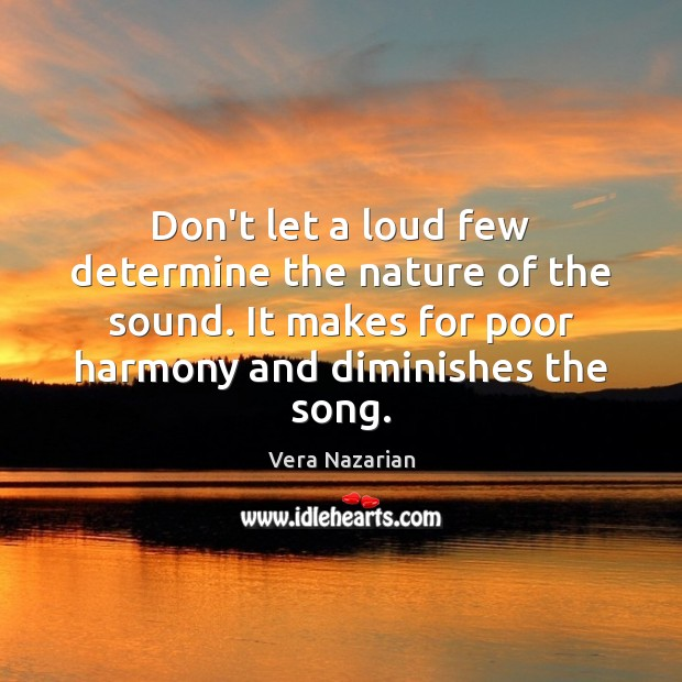 Don't let a loud few determine the nature of the sound. It Vera Nazarian Picture Quote