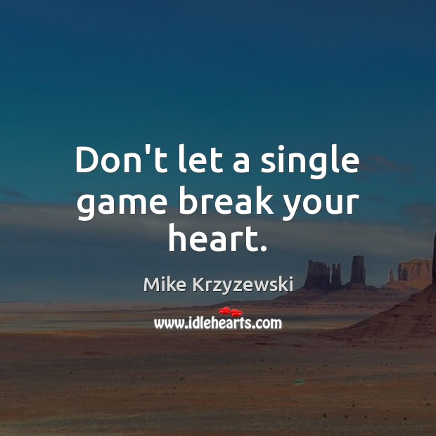 Don't let a single game break your heart. Mike Krzyzewski Picture Quote