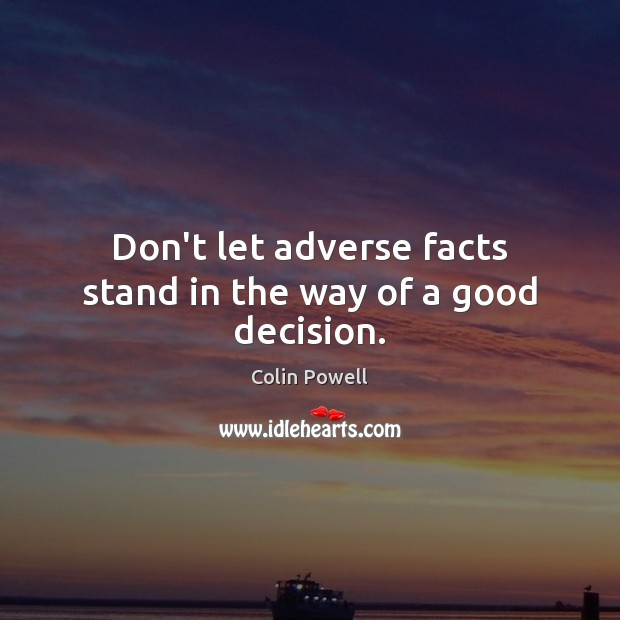 Don't let adverse facts stand in the way of a good decision. Colin Powell Picture Quote