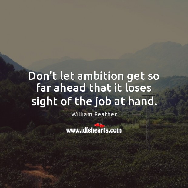 Don't let ambition get so far ahead that it loses sight of the job at hand. William Feather Picture Quote