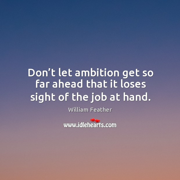 Don't let ambition get so far ahead that it loses sight of the job at hand. Image