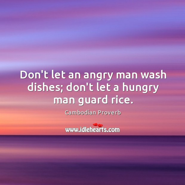 Don't let an angry man wash dishes; don't let a hungry man guard rice. Cambodian Proverbs Image