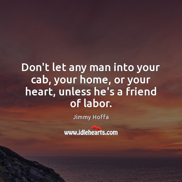 Image about Don't let any man into your cab, your home, or your heart, unless he's a friend of labor.