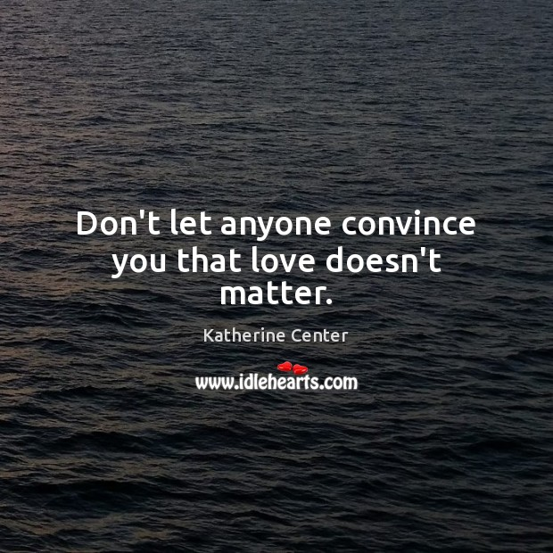 Don't let anyone convince you that love doesn't matter. Image