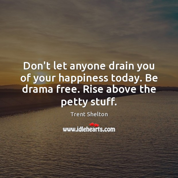 Don't let anyone drain you of your happiness today. Be drama free. Image