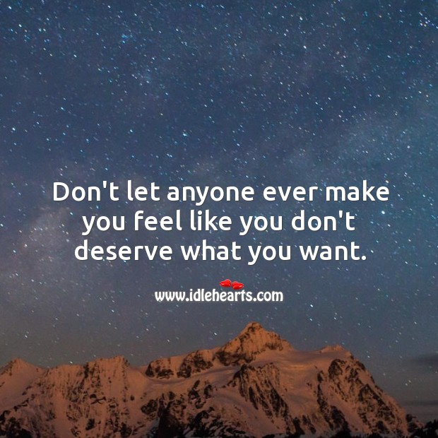 Image, Don't let anyone ever make you feel like you don't deserve what you want.