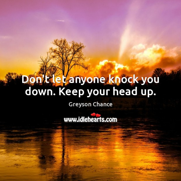 Don't let anyone knock you down. Keep your head up. Image