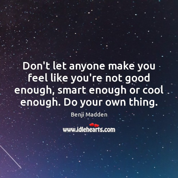 Don't let anyone make you feel like you're not good enough, smart Benji Madden Picture Quote