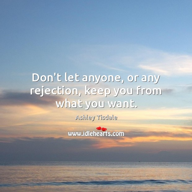Don't let anyone, or any rejection, keep you from what you want. Ashley Tisdale Picture Quote