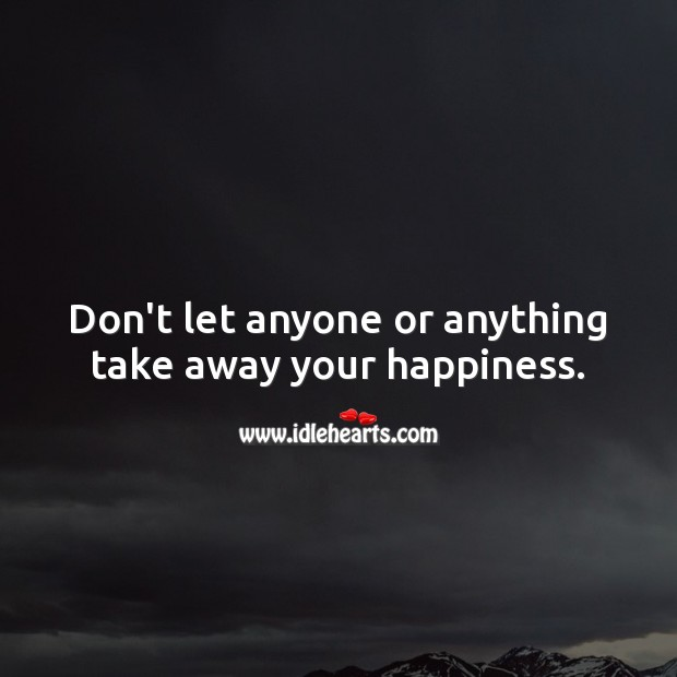 Don't let anyone or anything take away your happiness. Advice Quotes Image