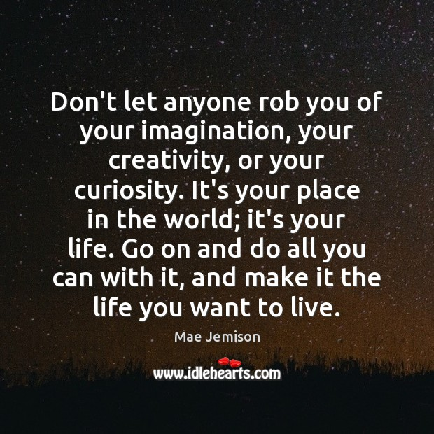 Don't let anyone rob you of your imagination, your creativity, or your Image