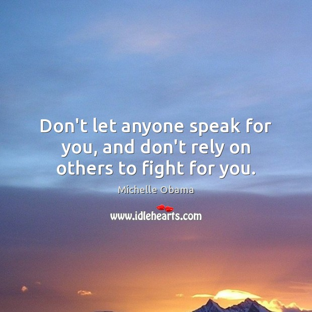 Don't let anyone speak for you, and don't rely on others to fight for you. Image