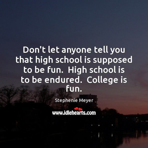 Don't let anyone tell you that high school is supposed to be College Quotes Image