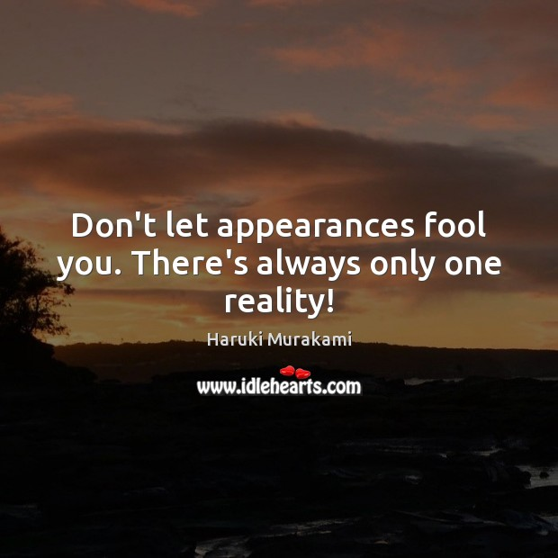 Don't let appearances fool you. There's always only one reality! Haruki Murakami Picture Quote