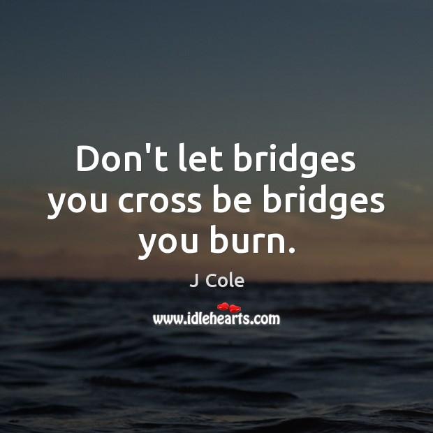 Image, Don't let bridges you cross be bridges you burn.
