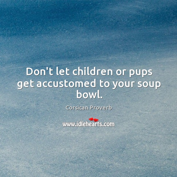 Image, Don't let children or pups get accustomed to your soup bowl.