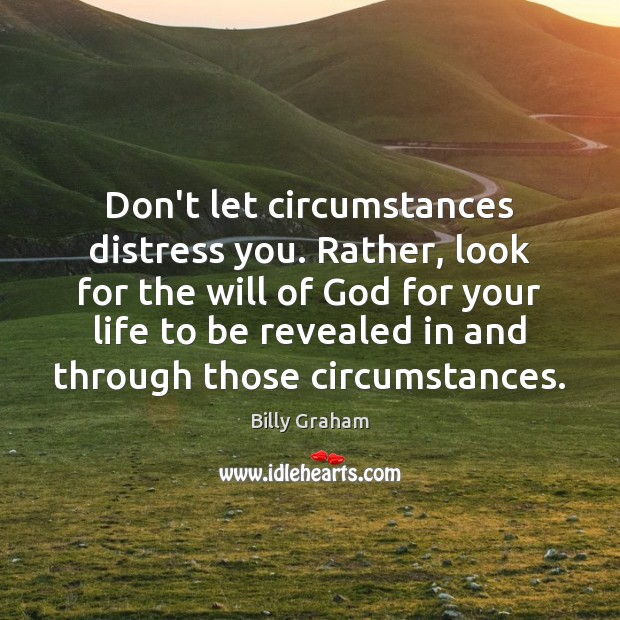 Don't let circumstances distress you. Rather, look for the will of God Billy Graham Picture Quote