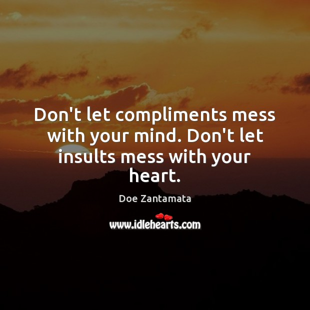 Don't let compliments mess with your mind and insults mess with your heart. Image