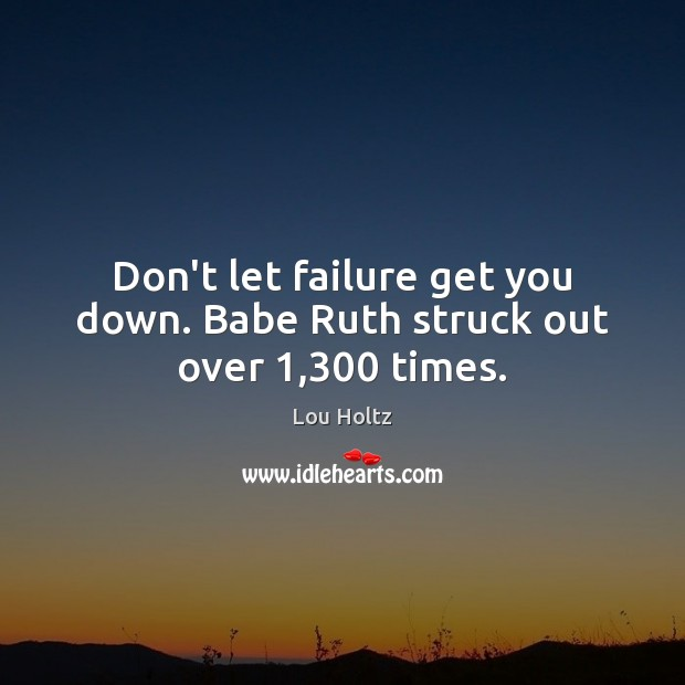 Don't let failure get you down. Babe Ruth struck out over 1,300 times. Lou Holtz Picture Quote