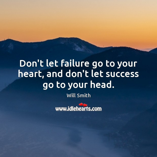Don't let failure go to your heart, and don't let success go to your head. Image